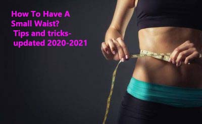 How To Have A Small Waist? Tips and tricks- updated 2020-2021